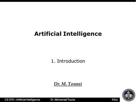 PSU CS 370 – Artificial Intelligence Dr. Mohamed Tounsi Artificial Intelligence 1. Introduction Dr. M. Tounsi.