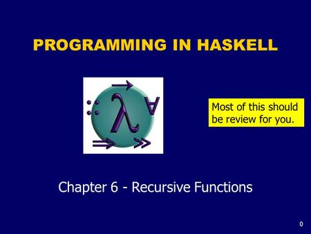0 PROGRAMMING IN HASKELL Chapter 6 - Recursive Functions Most of this should be review for you.