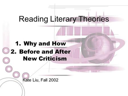 Reading Literary Theories 1.Why and How 2.Before and After New Criticism Kate Liu, Fall 2002.