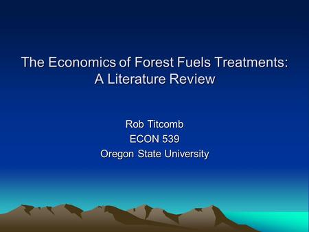 The Economics of Forest Fuels Treatments: A Literature Review Rob Titcomb ECON 539 Oregon State University.
