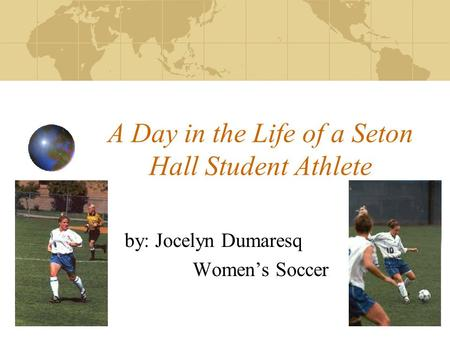 A Day in the Life of a Seton Hall Student Athlete by: Jocelyn Dumaresq Women's Soccer.