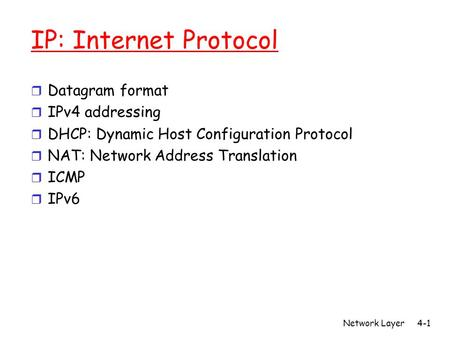 Network Layer4-1 IP: Internet Protocol r Datagram format r IPv4 addressing r DHCP: Dynamic Host Configuration Protocol r NAT: Network Address Translation.