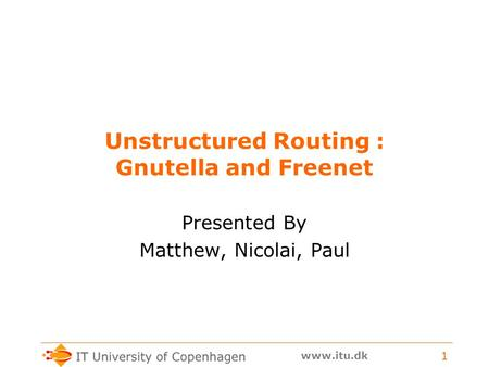 Www.itu.dk 1 Unstructured Routing : Gnutella and Freenet Presented By Matthew, Nicolai, Paul.