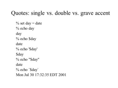 Quotes: single vs. double vs. grave accent % set day = date % echo day day % echo $day date % echo '$day' $day % echo $day date % echo `$day` Mon Jul.