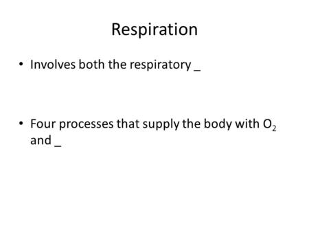 Respiration Involves both the respiratory _ Four processes that supply the body with O 2 and _.