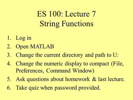 ES 100: Lecture 7 String Functions 1.Log in 2.Open MATLAB 3.Change the current directory and path to U: 4.Change the numeric display to compact (File,