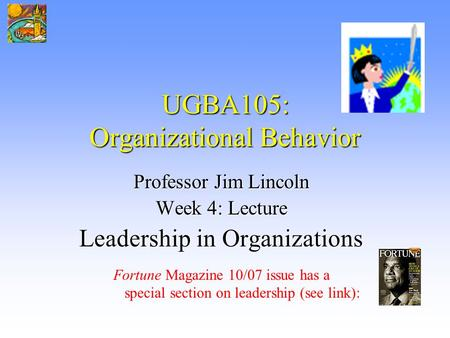 UGBA105: Organizational Behavior Professor Jim Lincoln Week 4: Lecture Leadership in Organizations Fortune Magazine 10/07 issue has <strong>a</strong> special section on.