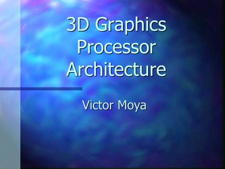 3D Graphics Processor Architecture Victor Moya. PhD Project Research on architecture improvements for future Graphic Processor Units (GPUs). Research.