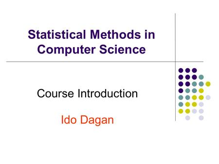 Statistical Methods in Computer Science Course Introduction Ido Dagan.