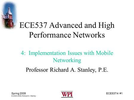 ECE537/4 #1Spring 2009 © 2000-2009, Richard A. Stanley ECE537 Advanced and High Performance <strong>Networks</strong> 4: Implementation Issues with <strong>Mobile</strong> <strong>Networking</strong> Professor.