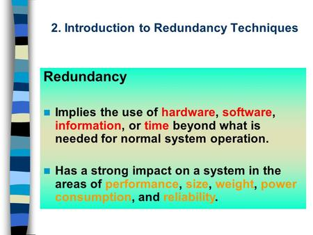 2. Introduction to Redundancy Techniques Redundancy Implies the use of hardware, software, information, or time beyond what is needed for normal system.