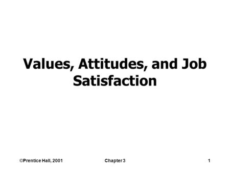 ©Prentice Hall, 2001Chapter 31 Values, Attitudes, and Job Satisfaction.