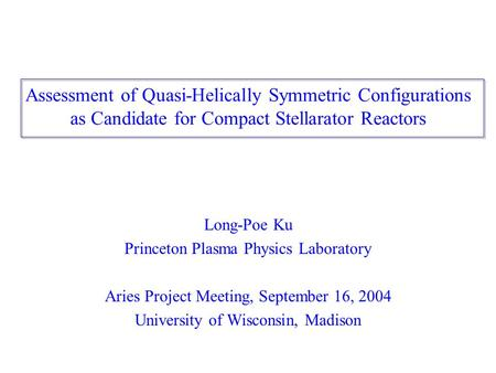 Assessment of Quasi-Helically Symmetric Configurations as Candidate for Compact Stellarator Reactors Long-Poe Ku Princeton Plasma Physics Laboratory Aries.