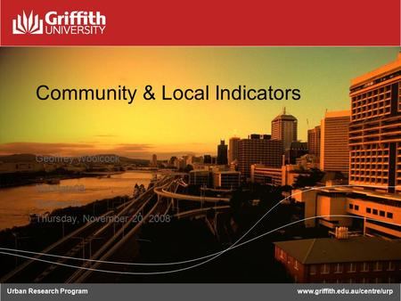 Urban Research Programwww.griffith.edu.au/centre/urp Community & Local Indicators Geoffrey Woolcock NatStats08 Melbourne Thursday, November 20, 2008.