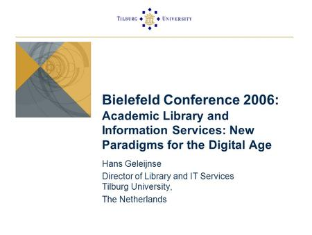 Bielefeld Conference 2006: Academic Library and Information Services: New Paradigms for the Digital Age Hans Geleijnse Director of Library and IT Services.