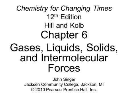 Chemistry for Changing Times 12 th Edition Hill and Kolb Chapter 6 Gases, Liquids, Solids, and Intermolecular Forces John Singer Jackson Community College,