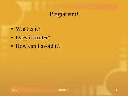 4/11/05lecture131 Plagiarism! What is it? Does it matter? How can I avoid it?