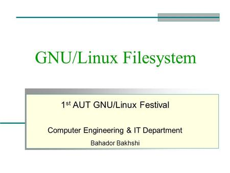 GNU/Linux Filesystem 1 st AUT GNU/Linux Festival Computer Engineering & IT Department Bahador Bakhshi.