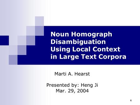 1 Noun Homograph Disambiguation Using Local Context in Large Text Corpora Marti A. Hearst Presented by: Heng Ji Mar. 29, 2004.