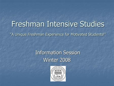 Freshman Intensive Studies A Unique Freshman Experience for Motivated Students! Information Session Information Session Winter 2008.