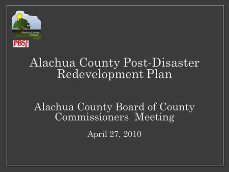 Alachua County Post-Disaster Redevelopment Plan Alachua County Board of County Commissioners Meeting April 27, 2010.