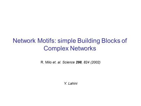 Network Motifs: simple Building Blocks of Complex Networks R. Milo et. al. Science 298, 824 (2002) Y. Lahini.