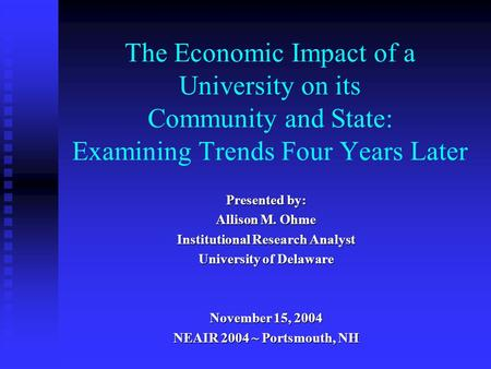 The Economic Impact of a University on its Community and State: Examining Trends Four Years Later Presented by: Allison M. Ohme Institutional Research.