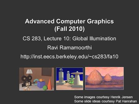 Advanced Computer Graphics (Fall 2010) CS 283, Lecture 10: Global Illumination Ravi Ramamoorthi  Some images courtesy.