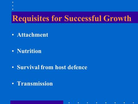 Requisites for Successful Growth Attachment Nutrition Survival from host defence Transmission.