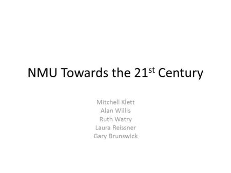 NMU Towards the 21 st Century Mitchell Klett Alan Willis Ruth Watry Laura Reissner Gary Brunswick.