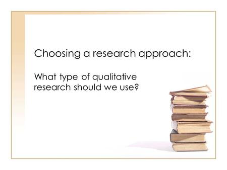 Choosing a research approach: What type of qualitative research should we use?