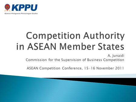 A. Junaidi Commission for the Supervision of Business Competition ASEAN Competition Conference, 15-16 November 2011.