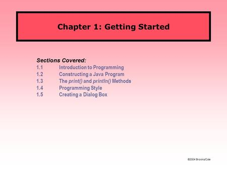©2004 Brooks/Cole Chapter 1: Getting Started Sections Covered: 1.1Introduction to Programming 1.2Constructing a Java Program 1.3The print() and println()
