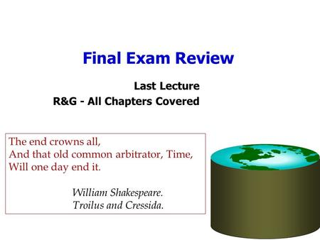 Final Exam Review Last Lecture R&G - All Chapters Covered The end crowns all, And that old common arbitrator, Time, Will one day end it. William Shakespeare.