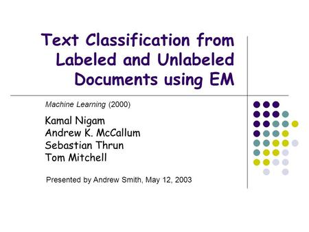 Text Classification from Labeled and Unlabeled Documents using EM Kamal Nigam Andrew K. McCallum Sebastian Thrun Tom Mitchell Machine Learning (2000) Presented.