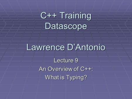 <strong>C</strong>++ Training Datascope Lawrence D'Antonio Lecture 9 An Overview of <strong>C</strong>++: What is Typing?