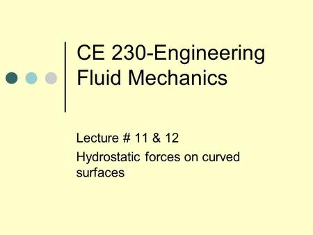 CE 230-Engineering Fluid Mechanics Lecture # 11 & 12 Hydrostatic forces on curved surfaces.