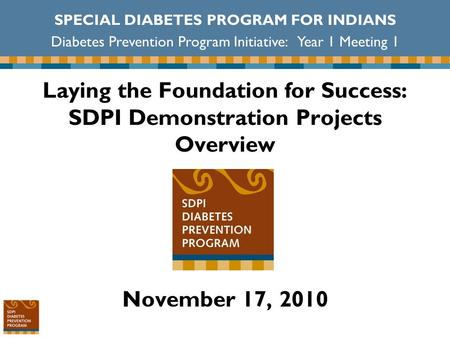 Laying the Foundation for Success: SDPI Demonstration Projects Overview November 17, 2010 SPECIAL DIABETES PROGRAM FOR INDIANS Diabetes Prevention Program.