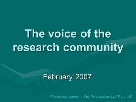 The voice of the research community February 2007 Project management: Key Perspectives Ltd, Truro, UK.
