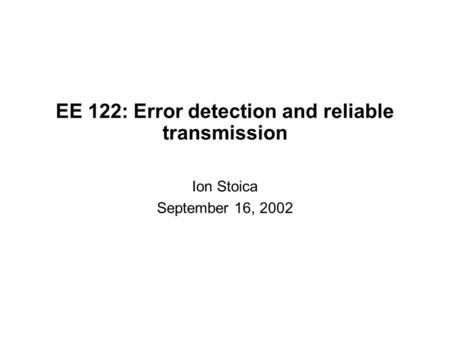 EE 122: Error detection and reliable transmission Ion Stoica September 16, 2002.