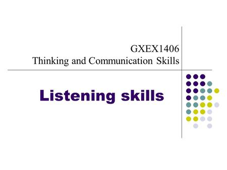 Listening skills GXEX1406 Thinking and Communication Skills.