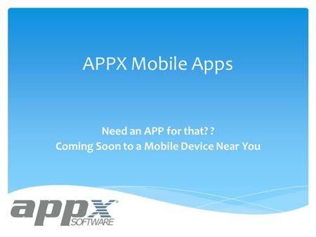 APPX Mobile Apps Need an APP for that? ? Coming Soon to a Mobile Device Near You.