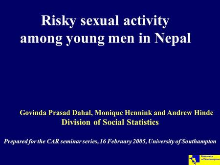 Risky sexual activity among young men in Nepal Govinda Prasad Dahal, Monique Hennink and Andrew Hinde Division of Social Statistics Prepared for the CAR.
