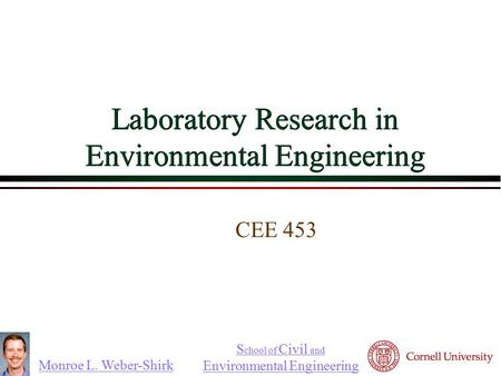 Monroe L. Weber-Shirk S chool of Civil and Environmental Engineering Laboratory Research in Environmental Engineering CEE 453 