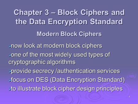1 Chapter 3 – Block Ciphers and the Data Encryption Standard Modern Block Ciphers  now look at modern block ciphers  one of the most widely used types.