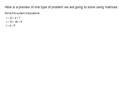 Here is a preview of one type of problem we are going to solve using matrices. Solve this system of equations: