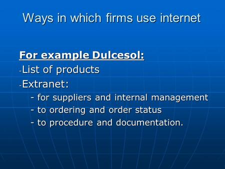 Ways in which firms use internet For example Dulcesol: - List of products - Extranet: - for suppliers and internal management - to ordering and order status.