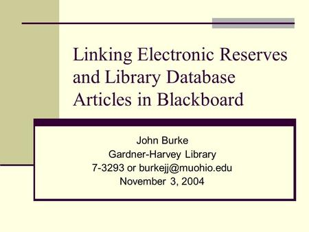 Linking Electronic Reserves and Library Database Articles in Blackboard John Burke Gardner-Harvey Library 7-3293 or November 3, 2004.