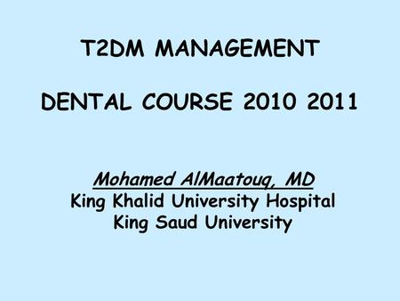 T2DM MANAGEMENT DENTAL COURSE 2010 2011 Mohamed AlMaatouq, MD King Khalid University Hospital King Saud University.