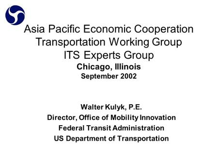 Asia Pacific Economic Cooperation Transportation Working Group ITS Experts Group Chicago, Illinois September 2002 Walter Kulyk, P.E. Director, Office of.